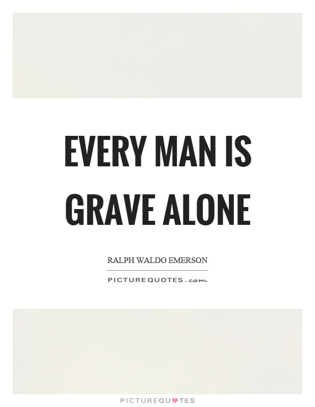 Every man is grave alone Picture Quote #1