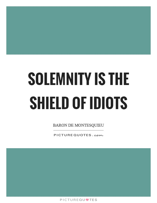 Solemnity is the shield of idiots Picture Quote #1