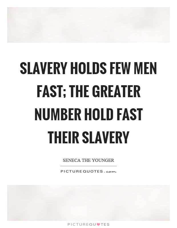 Slavery holds few men fast; the greater number hold fast their slavery Picture Quote #1