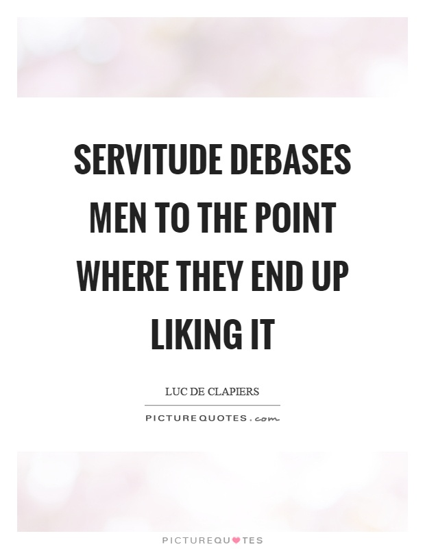 Servitude debases men to the point where they end up liking it Picture Quote #1
