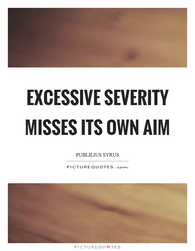 Excessive severity misses its own aim Picture Quote #1