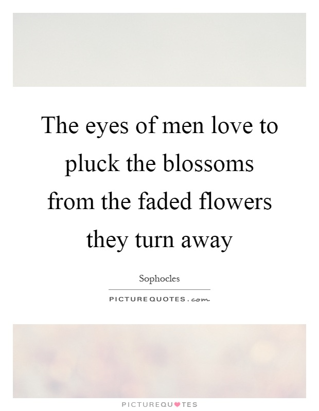 The eyes of men love to pluck the blossoms from the faded flowers they turn away Picture Quote #1