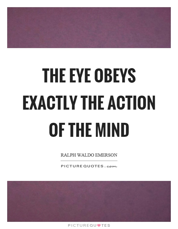 The eye obeys exactly the action of the mind Picture Quote #1