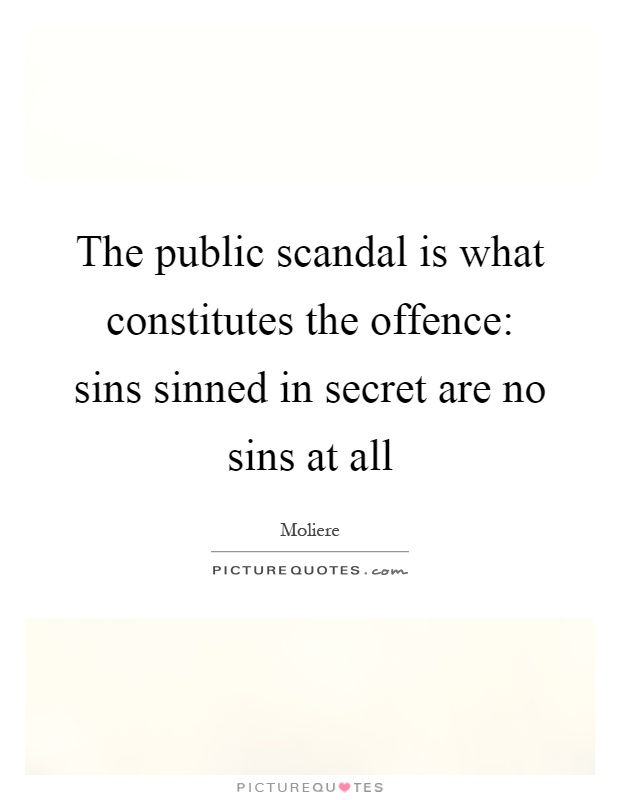 The public scandal is what constitutes the offence: sins sinned in secret are no sins at all Picture Quote #1