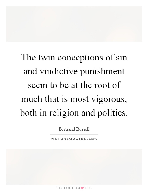 The twin conceptions of sin and vindictive punishment seem to be at the root of much that is most vigorous, both in religion and politics Picture Quote #1