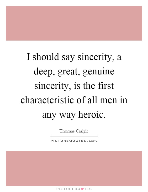 I should say sincerity, a deep, great, genuine sincerity, is the first characteristic of all men in any way heroic Picture Quote #1