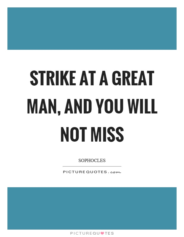 Strike at a great man, and you will not miss Picture Quote #1