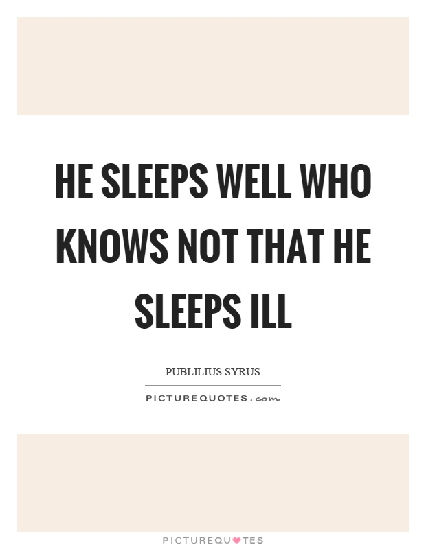 He sleeps well who knows not that he sleeps ill Picture Quote #1