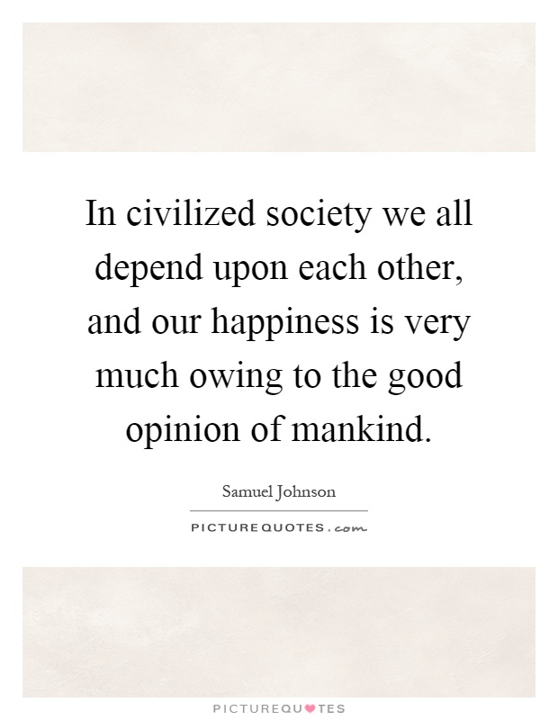 In civilized society we all depend upon each other, and our happiness is very much owing to the good opinion of mankind Picture Quote #1