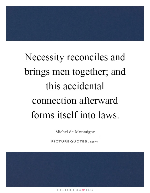 Necessity reconciles and brings men together; and this accidental connection afterward forms itself into laws Picture Quote #1