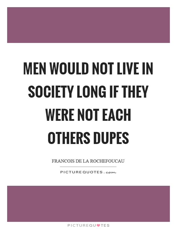 Men would not live in society long if they were not each others dupes Picture Quote #1