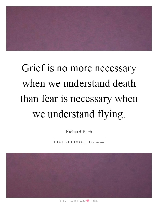 Grief is no more necessary when we understand death than fear is necessary when we understand flying Picture Quote #1