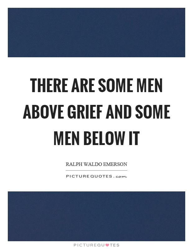 There are some men above grief and some men below it Picture Quote #1
