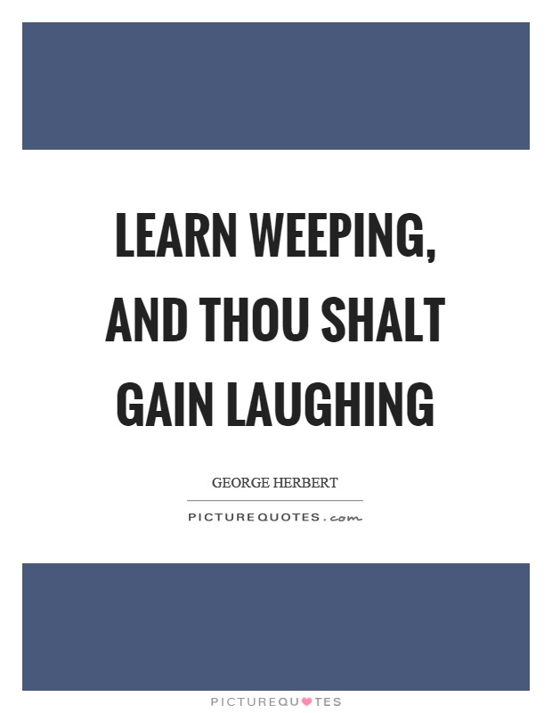 Learn weeping, and thou shalt gain laughing Picture Quote #1