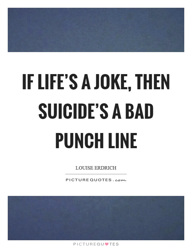 If life's a joke, then suicide's a bad punch line Picture Quote #1