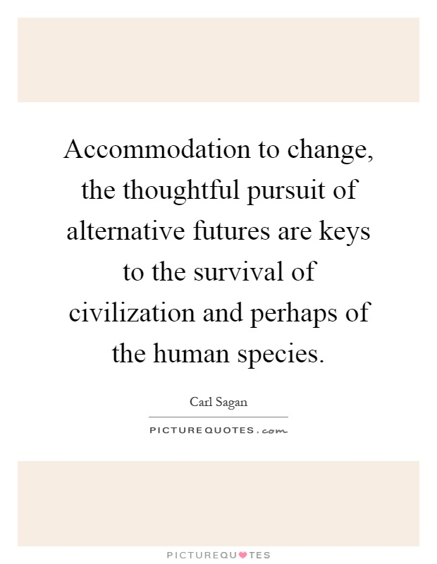 Accommodation to change, the thoughtful pursuit of alternative futures are keys to the survival of civilization and perhaps of the human species Picture Quote #1