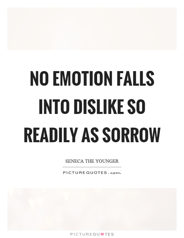 No emotion falls into dislike so readily as sorrow Picture Quote #1