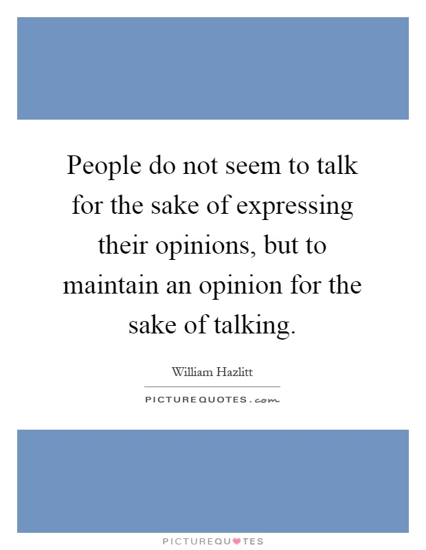 People do not seem to talk for the sake of expressing their opinions, but to maintain an opinion for the sake of talking Picture Quote #1