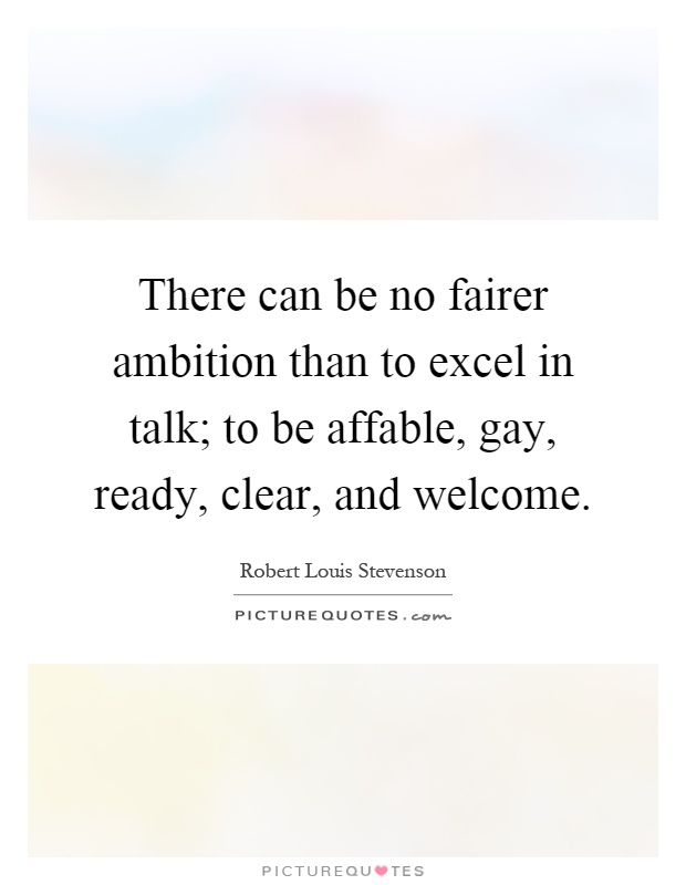 There can be no fairer ambition than to excel in talk; to be affable, gay, ready, clear, and welcome Picture Quote #1
