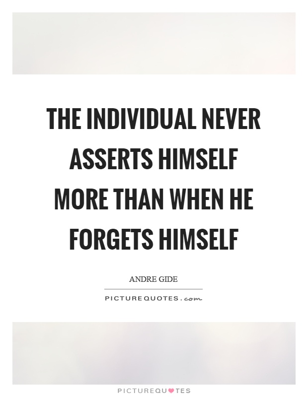 The individual never asserts himself more than when he forgets himself Picture Quote #1