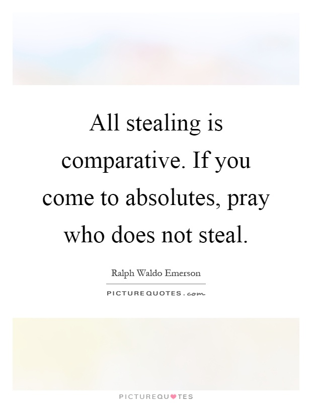 All stealing is comparative. If you come to absolutes, pray who does not steal Picture Quote #1