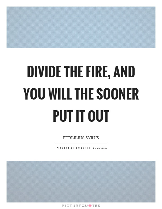 Divide the fire, and you will the sooner put it out Picture Quote #1