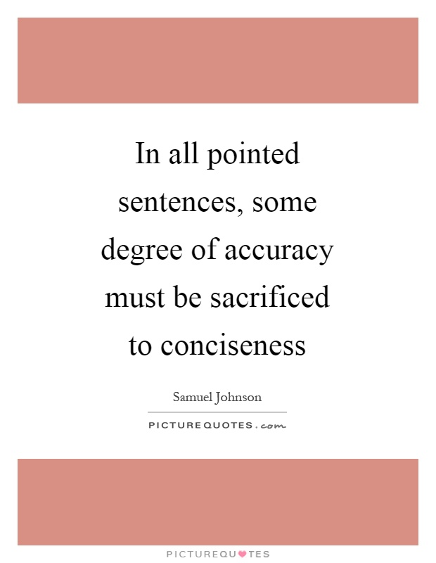 In all pointed sentences, some degree of accuracy must be sacrificed to conciseness Picture Quote #1