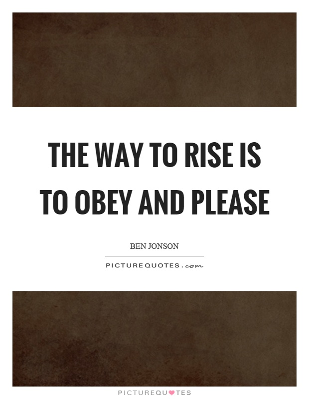 The way to rise is to obey and please Picture Quote #1