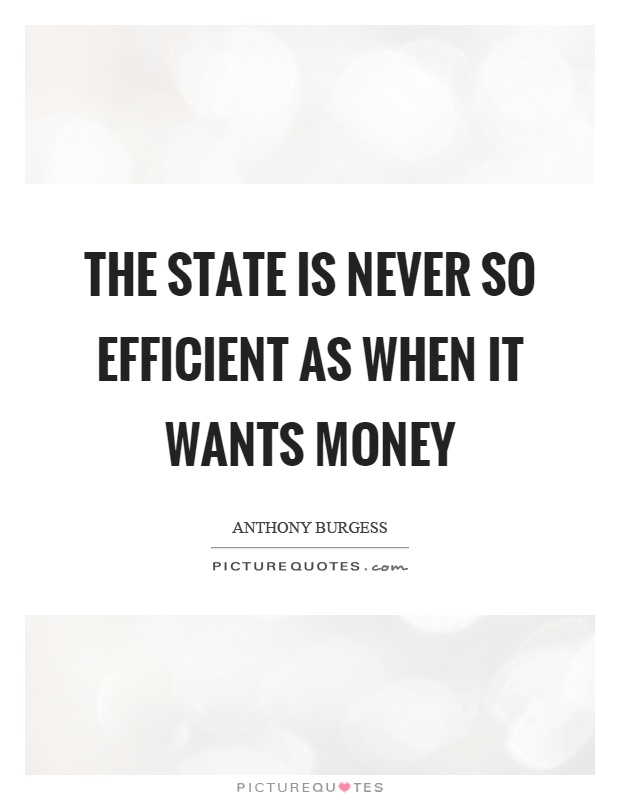 The state is never so efficient as when it wants money Picture Quote #1