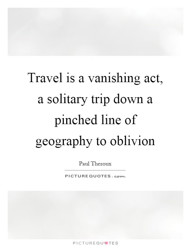 Travel is a vanishing act, a solitary trip down a pinched line of geography to oblivion Picture Quote #1
