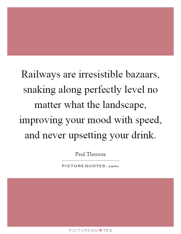Railways are irresistible bazaars, snaking along perfectly level no matter what the landscape, improving your mood with speed, and never upsetting your drink Picture Quote #1