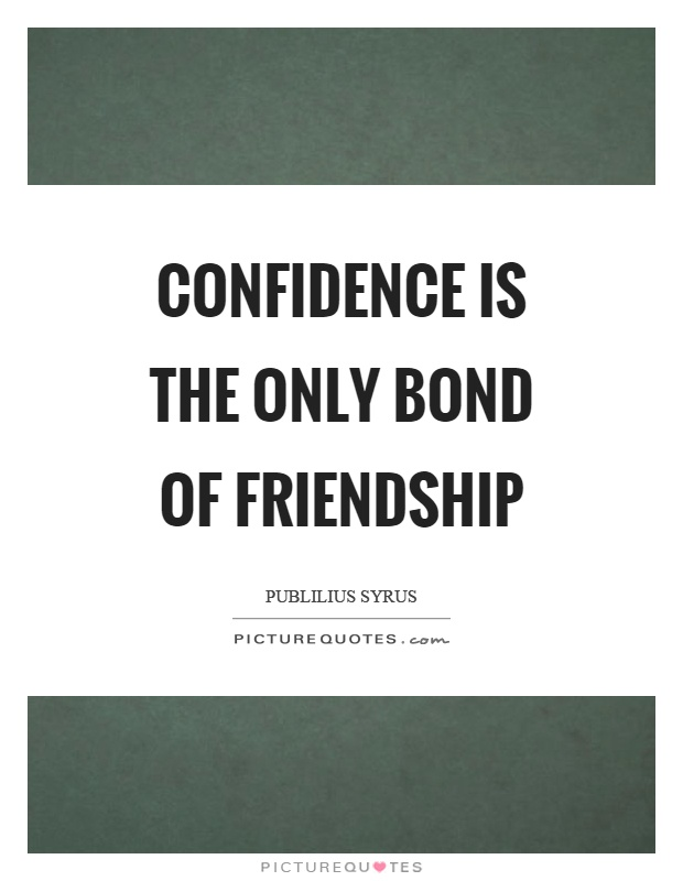Confidence is the only bond of friendship Picture Quote #1