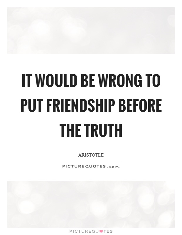 It would be wrong to put friendship before the truth Picture Quote #1