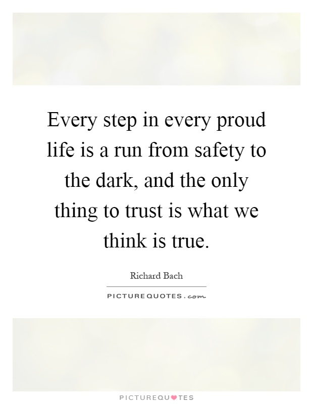 Every step in every proud life is a run from safety to the dark, and the only thing to trust is what we think is true Picture Quote #1