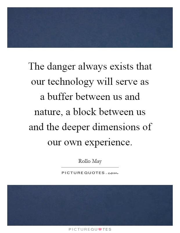 The danger always exists that our technology will serve as a buffer between us and nature, a block between us and the deeper dimensions of our own experience Picture Quote #1
