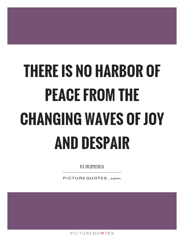There is no harbor of peace from the changing waves of joy and despair Picture Quote #1