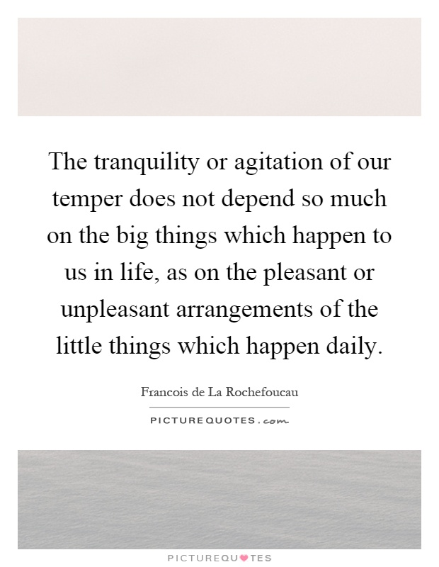 The tranquility or agitation of our temper does not depend so much on the big things which happen to us in life, as on the pleasant or unpleasant arrangements of the little things which happen daily Picture Quote #1