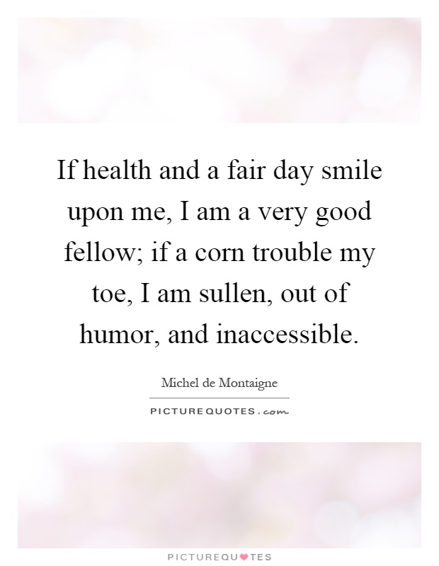 If health and a fair day smile upon me, I am a very good fellow; if a corn trouble my toe, I am sullen, out of humor, and inaccessible Picture Quote #1