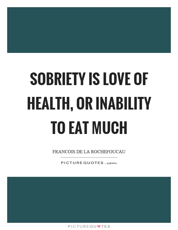 Sobriety is love of health, or inability to eat much Picture Quote #1
