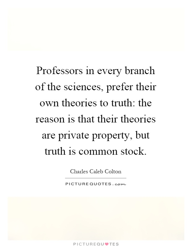 Professors in every branch of the sciences, prefer their own theories to truth: the reason is that their theories are private property, but truth is common stock Picture Quote #1