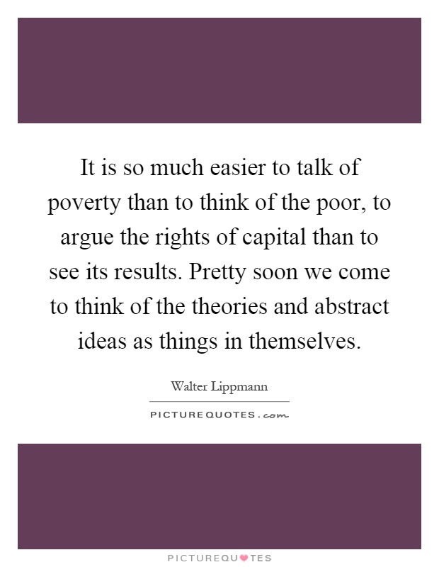 It is so much easier to talk of poverty than to think of the poor, to argue the rights of capital than to see its results. Pretty soon we come to think of the theories and abstract ideas as things in themselves Picture Quote #1