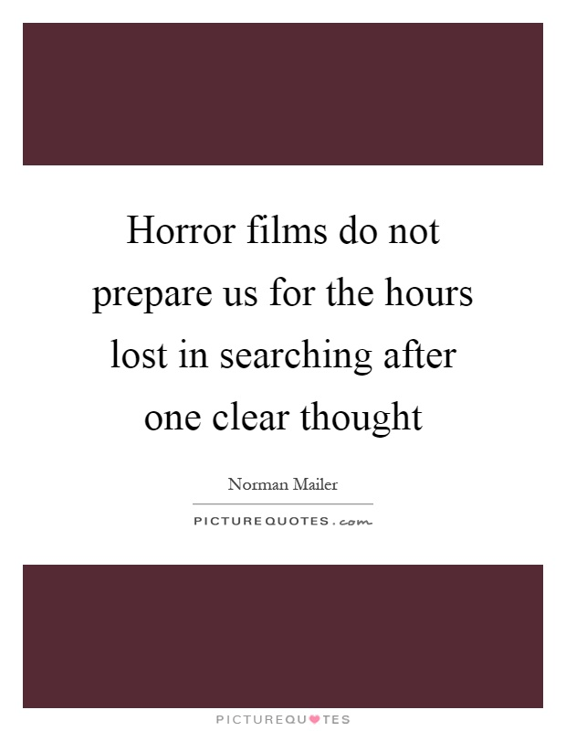 Horror films do not prepare us for the hours lost in searching after one clear thought Picture Quote #1