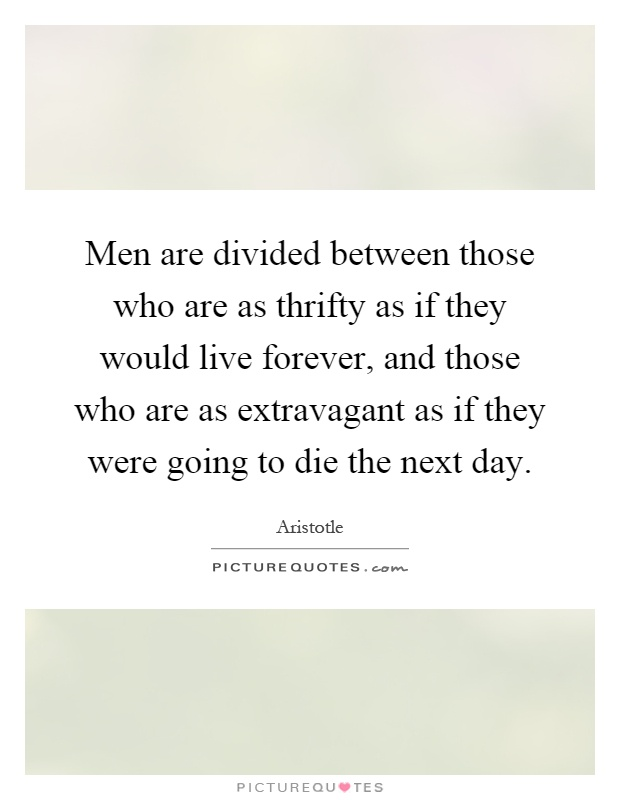 Men are divided between those who are as thrifty as if they would live forever, and those who are as extravagant as if they were going to die the next day Picture Quote #1