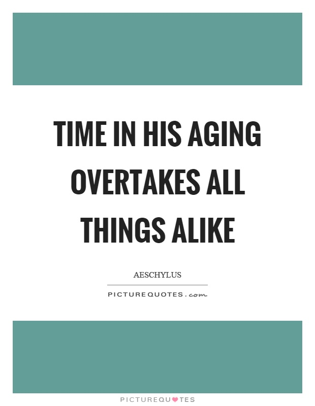 Time in his aging overtakes all things alike Picture Quote #1
