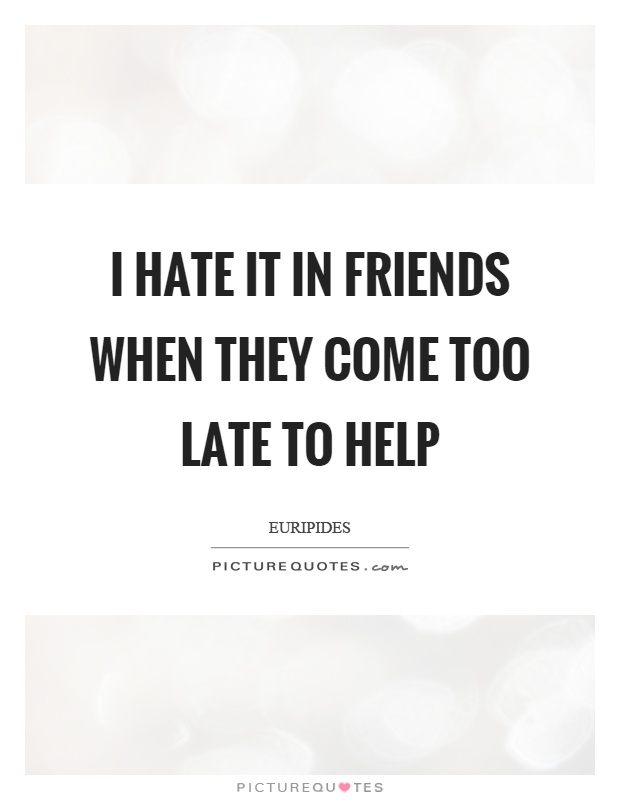 I hate it in friends when they come too late to help Picture Quote #1