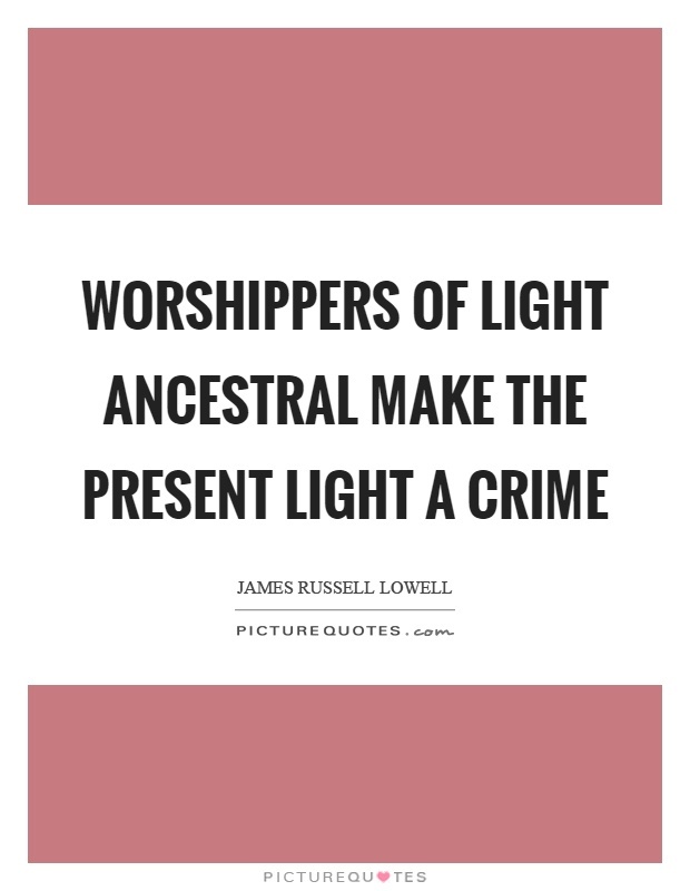 Worshippers of light ancestral make the present light a crime Picture Quote #1