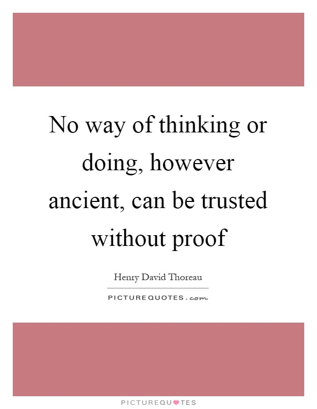 No way of thinking or doing, however ancient, can be trusted without proof Picture Quote #1