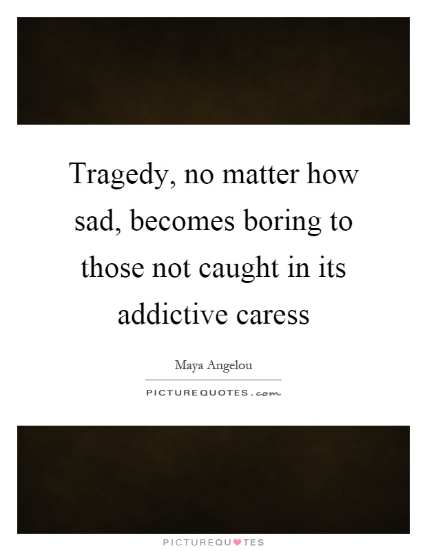 Tragedy, no matter how sad, becomes boring to those not caught in its addictive caress Picture Quote #1
