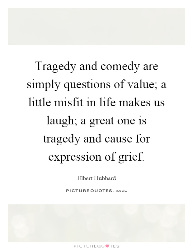 Tragedy and comedy are simply questions of value; a little misfit in life makes us laugh; a great one is tragedy and cause for expression of grief Picture Quote #1
