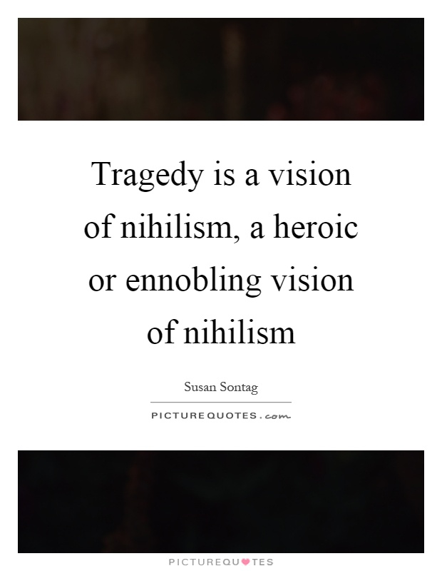 Tragedy is a vision of nihilism, a heroic or ennobling vision of nihilism Picture Quote #1